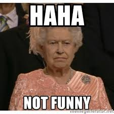 haha not funny unimpressed queen meme generator