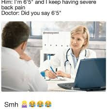 Back Pain Meme - him i m 6 5 and i keep having severe back pain doctor did you say 6