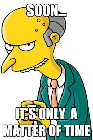 Mr Burns Excellent Meme - soon it s only a matter of time mr burns soon quickmeme