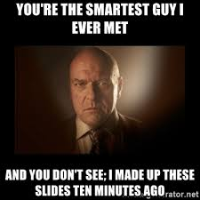 Hank Meme Breaking Bad - you re the smartest guy i ever met and you don t see i made up