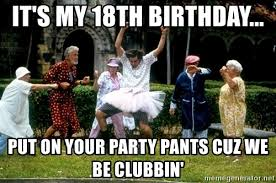 Pants Party Meme - it s my 18th birthday put on your party pants cuz we be clubbin