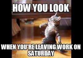 Saturday Meme - meme maker how you look when youre leaving work on saturday