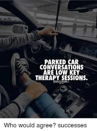Low Car Meme - parked car conversations are low key therapy sessions who would
