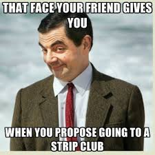 Meme Strip - that face your friend gives you when you propose going to a strip