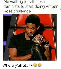 Amber Ls Meme - me waiting for all these feminists to start doing amber rose