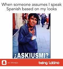Speak Spanish Meme - when someone assumes i speak spanish based on my looks askiusmi sc