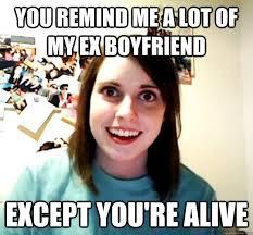 Meme Ex Boyfriend - you remind me a lot of my ex boyfriend except you re alive
