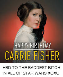 Happy Birthday Bitch Meme - happy birthday carrie fisher hbd to the baddest bitch in all of star