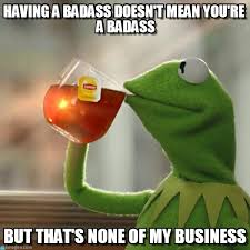 You Re A Badass Meme - having a badass doesn t mean you re a on memegen