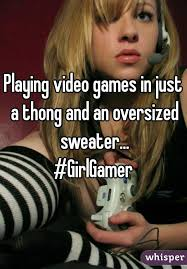 Girls Playing Video Games Meme - video games in just a thong and an oversized sweater girlgamer