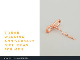 7 year anniversary gift ideas 7 year wedding anniversary gift ideas for men fuelled by latte