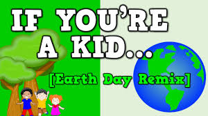 if you u0027re a kid earth day remix song for kids about going