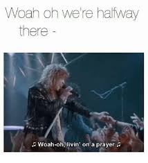 Halfway There Meme - woah oh we re halfway there woah oh livin on a prayer prayer meme