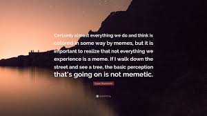 Susan Blackmore Memes - susan blackmore quote certainly almost everything we do and think