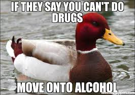 Any Drugs Or Alcohol Meme - if they say you can t do drugs move onto alcohol meme malicious