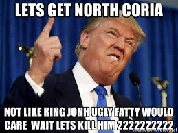 King Of The North Meme - lets get north coria not like king jonh ugly fatty would care wait