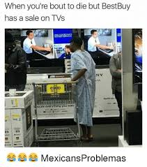 Best Buy Memes - when you re bout to die but bestbuy has a sale on tvs ny ny scale