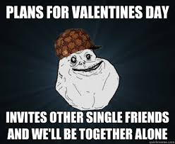 Together Alone Meme - plans for valentines day invites other single friends and we ll be