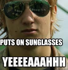 Sun Glasses Meme - puts on sunglasses yeeeeaaahhh sunglasses quickmeme