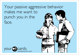 Passive Aggressive Meme - your passive aggressive behavior makes me want to punch you in the