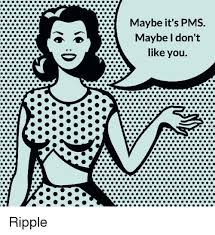 Pms Meme - maybe it s pms maybe i don t like you ripple meme on sizzle