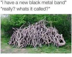Metal Band Memes - i have a new black metal band really whats it called meme on me me