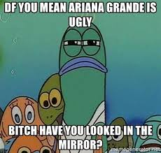 Ugly Bitch Meme - df you mean ariana grande is ugly bitch have you looked in the