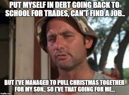 Finding A Job Meme - put myself in debt going back to school for trades can t find a job