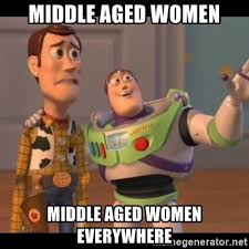 Women Meme Generator - middle aged women middle aged women everywhere x x everywhere