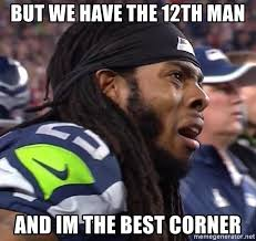 12th Man Meme - but we have the 12th man and im the best corner richard sherman
