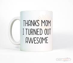 birthday gift for mom mug thanks mom i turned out awesome