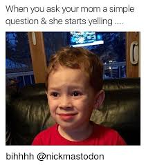 Funny Memes About Moms - when you ask your mom a simple question she starts yelling