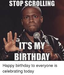 Its My Birthday Meme - stop scrolling it s my birthday happy birthday to everyone is