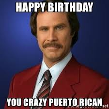 Puerto Rican Memes - happy birthday you crazy puerto rican anchorman birthday meme