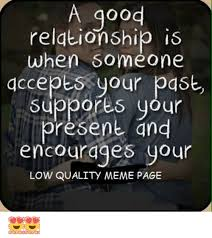 Good Relationship Memes - a good relationship is when someone accepts your past suppores