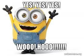 Yes Yes Yes Meme - yes yes yes wooo hooo happy minion make a meme