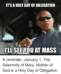 Holy Mother Of God Meme - its a holy day of obligation ill you at mass a reminder january 1
