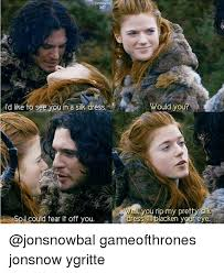 Ygritte Meme - rd like to see you in a silk dress would your ell you rip my pretty