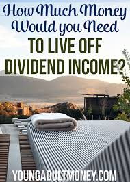 How Much Money To Live Comfortably How Much Money Would You Need To Live Off Dividend Income Free