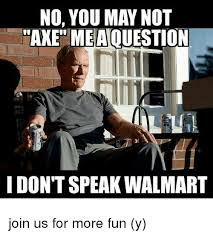 Axe Meme - no you may not axe meaouestion i don t speak walmart join us for
