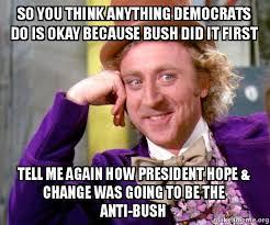 Anti Democrat Memes - so you think anything democrats do is okay because bush did it