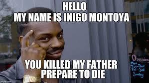 My Name Is Inigo Montoya Meme - hello my name is inigo montoya you killed my father prepare to