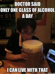 Any Drugs Or Alcohol Meme - doctor said only one glass of alcohol a day i can live with that