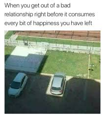 Bad Relationship Memes - when you get out of a bad relationship right before it consumes