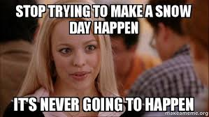 Snow Day Meme - stop trying to make a snow day happen it s never going to happen