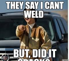 Welder Memes - mr chow they say i cant weld but did it crack weknowmemes