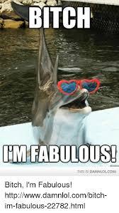 Bitch Im Fabulous Meme - bitch im fabulous this isi damnlolcomi bitch i m fabulous