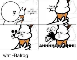 Ahhh Yeah Meme - yay ice cream yeah ahhh h wat balrog meme on me me