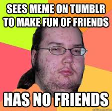 How To Make Funny Memes - sees meme on tumblr to make fun of friends has no friends butthurt