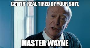 Getting Real Tired Meme - gettin real tired of your shit master wayne getting real tired